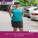 Ep #103: How to Stop Procrastinating Your Runs